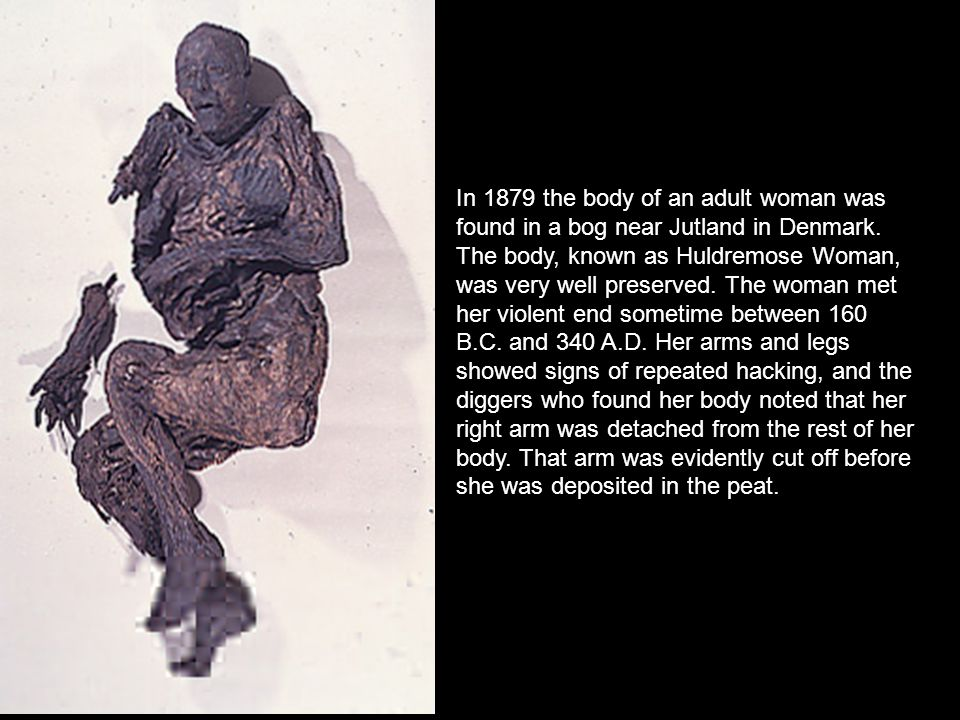 In 1879 the body of an adult woman was found in a bog near Jutland in Denmark. The body, known as Huldremose Woman, was very well preserved. The woman