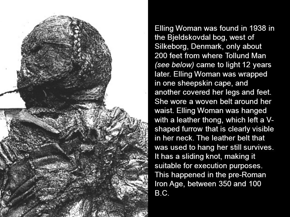 Elling Woman was found in 1938 in the Bjeldskovdal bog, west of Silkeborg, Denmark, only about 200 feet from where Tollund Man (see below) came to lig