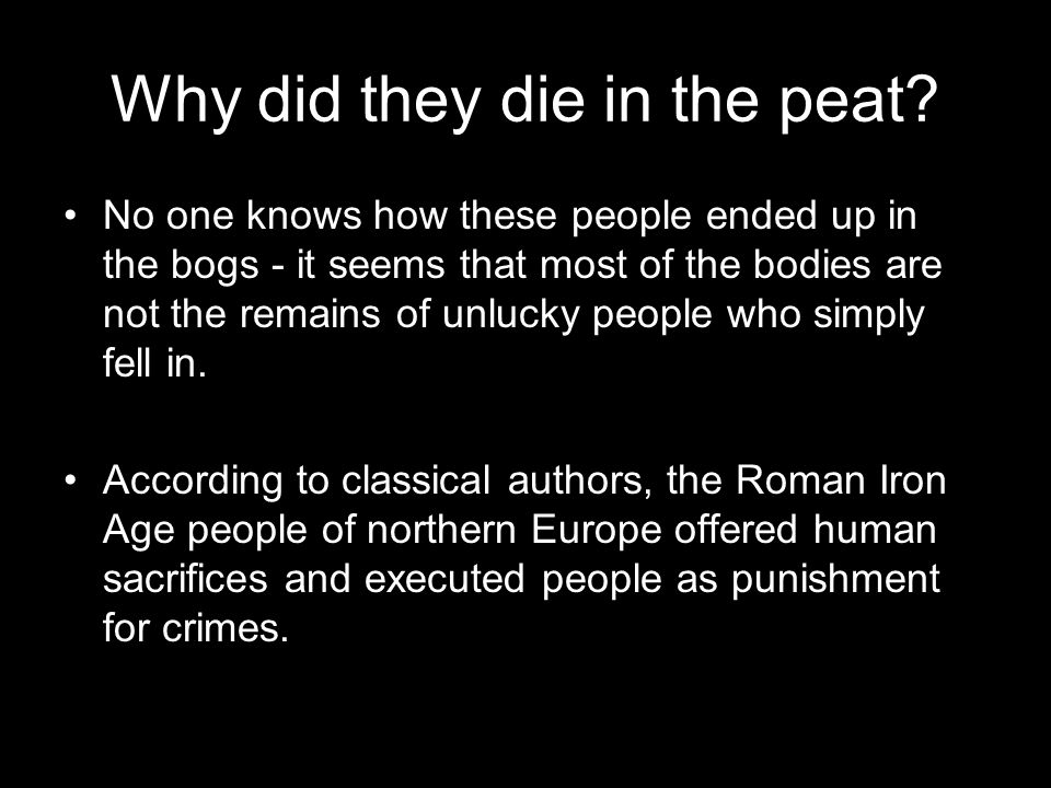 Why did they die in the peat? No one knows how these people ended up in the bogs - it seems that most of the bodies are not the remains of unlucky peo