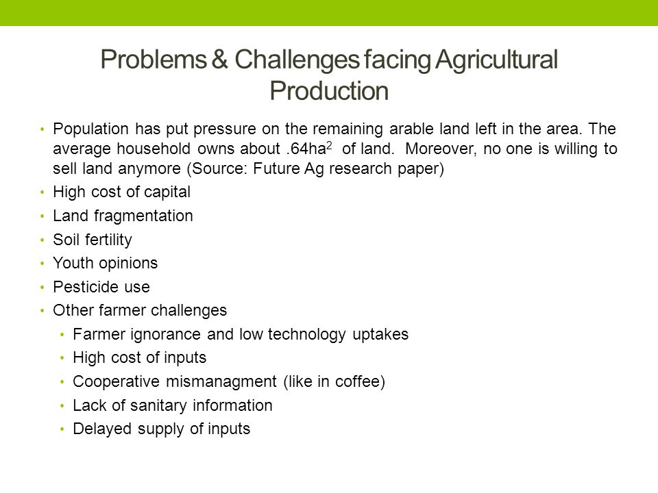 Problems & Challenges facing Agricultural Production Population has put pressure on the remaining arable land left in the area. The average household
