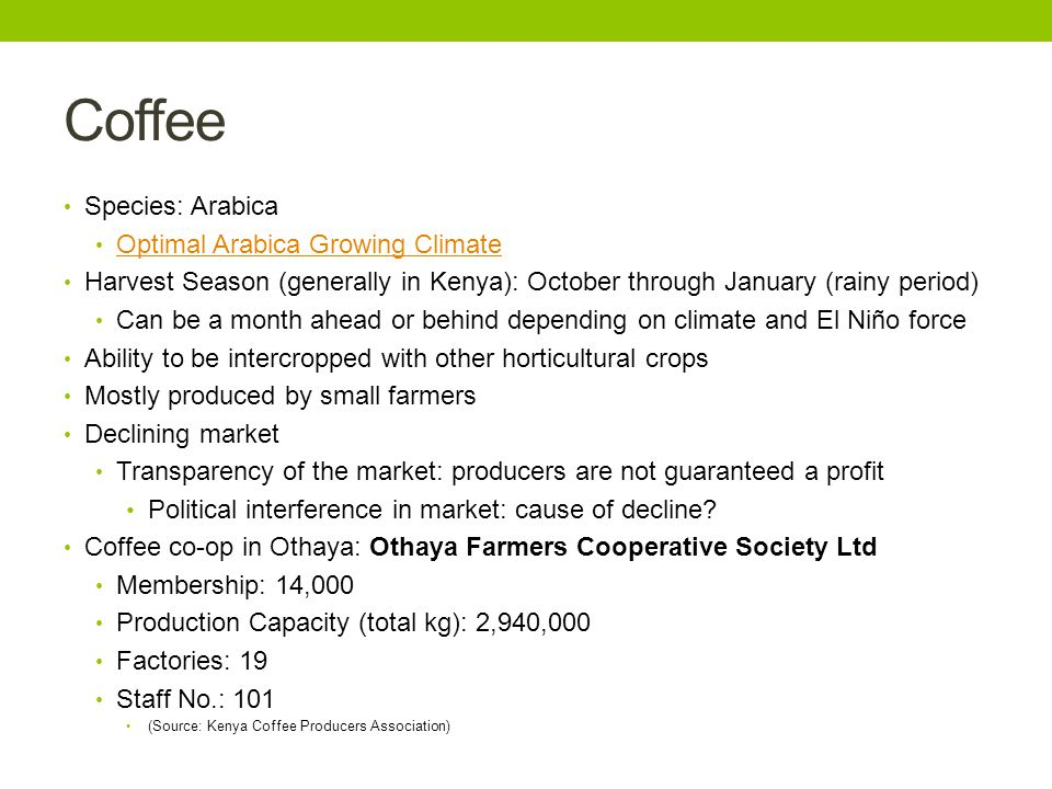 Coffee cont… Coffee Knowledge Base: Varieties in Kenya Coffee Geography and Climate in Kenya Kenya in general prides itself on the quality of coffee they produce: Kenyan producers place an emphasis on quality and as a result, processing and drying procedures are carefully controlled and monitored.