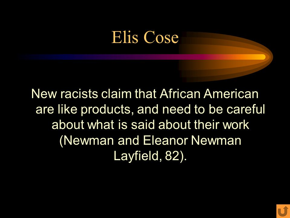 Elis Cose New racists claim that African American are like products, and need to be careful about what is said about their work (Newman and Eleanor Newman Layfield, 82).