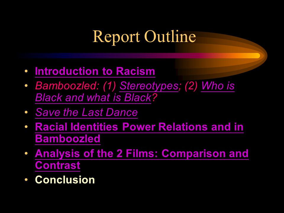 Report Outline Introduction to Racism Bamboozled: (1) Stereotypes; (2) Who is Black and what is Black StereotypesWho is Black and what is Black Save the Last Dance Racial Identities Power Relations and in BamboozledRacial Identities Power Relations and in Bamboozled Analysis of the 2 Films: Comparison and ContrastAnalysis of the 2 Films: Comparison and Contrast Conclusion