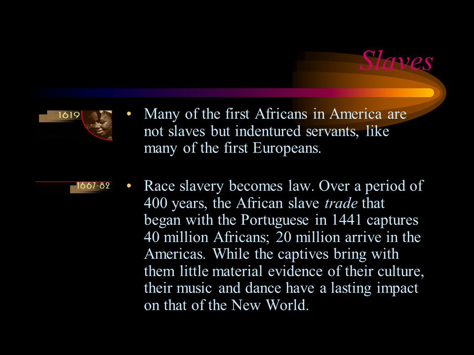 Slaves Many of the first Africans in America are not slaves but indentured servants, like many of the first Europeans.