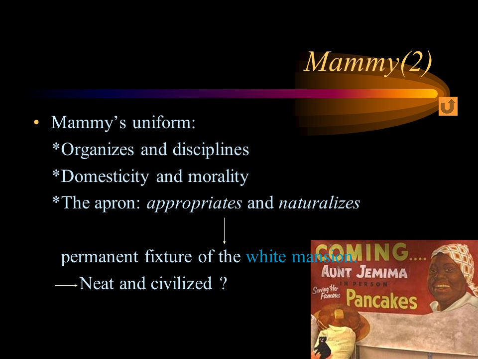 Mammy's uniform: *Organizes and disciplines *Domesticity and morality *The apron: appropriates and naturalizes permanent fixture of the white mansion.