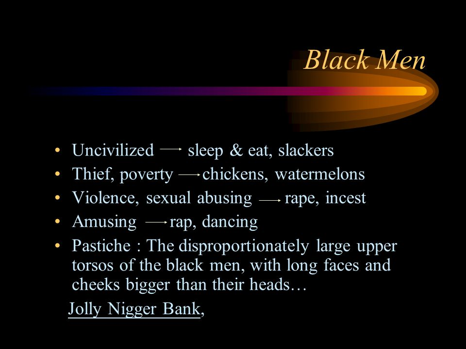 Black Men Uncivilized sleep & eat, slackers Thief, poverty chickens, watermelons Violence, sexual abusing rape, incest Amusing rap, dancing Pastiche : The disproportionately large upper torsos of the black men, with long faces and cheeks bigger than their heads… Jolly Nigger Bank,