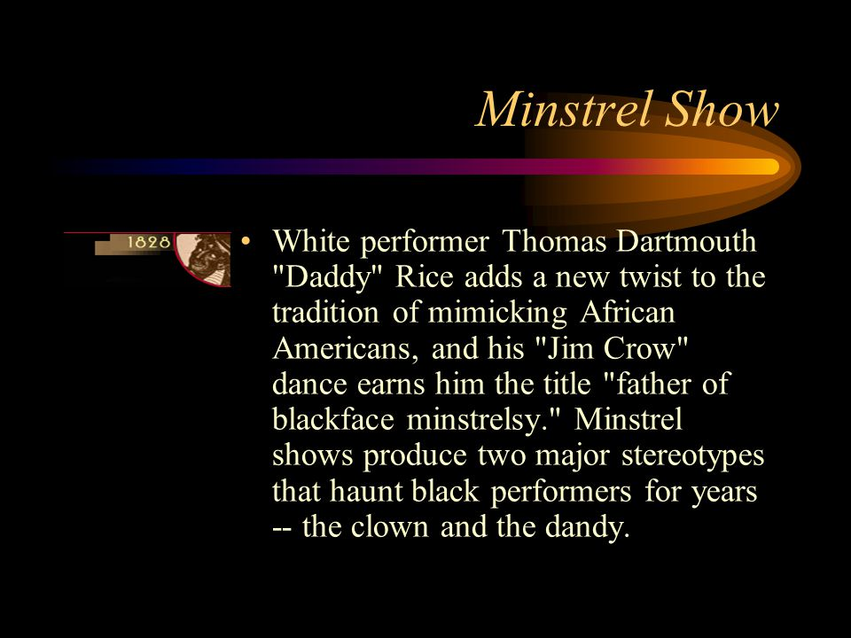 Minstrel Show White performer Thomas Dartmouth Daddy Rice adds a new twist to the tradition of mimicking African Americans, and his Jim Crow dance earns him the title father of blackface minstrelsy. Minstrel shows produce two major stereotypes that haunt black performers for years -- the clown and the dandy.
