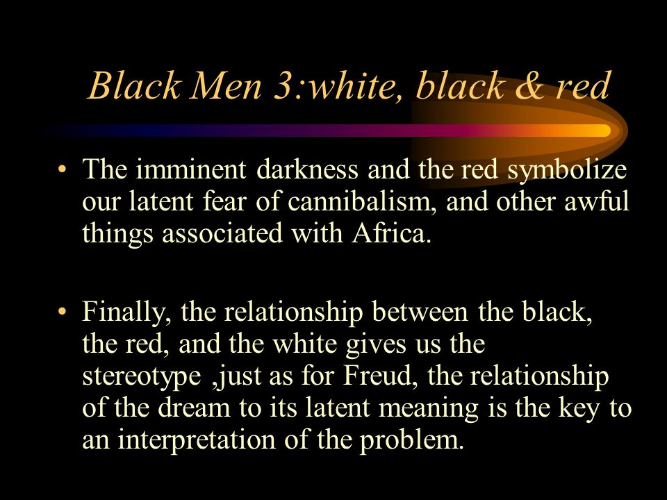 Black Men 3:white, black & red The imminent darkness and the red symbolize our latent fear of cannibalism, and other awful things associated with Africa.