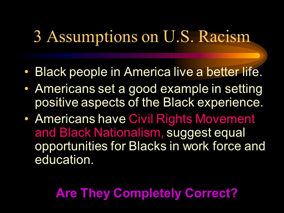 3 Assumptions on U.S. Racism Black people in America live a better life.