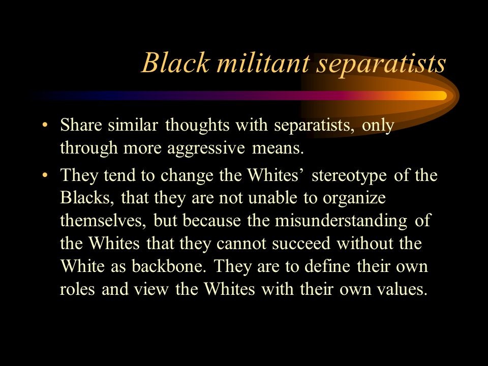 Black militant separatists Share similar thoughts with separatists, only through more aggressive means.