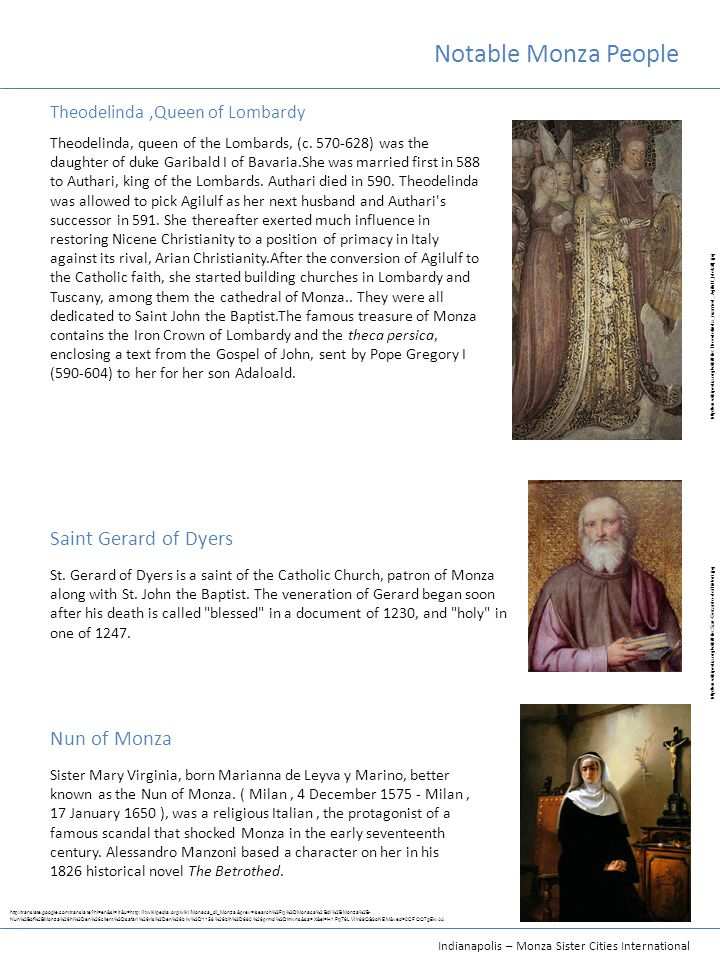 Indianapolis – Monza Sister Cities International Notable Monza People Theodelinda,Queen of Lombardy Saint Gerard of Dyers Nun of Monza Theodelinda, queen of the Lombards, (c.