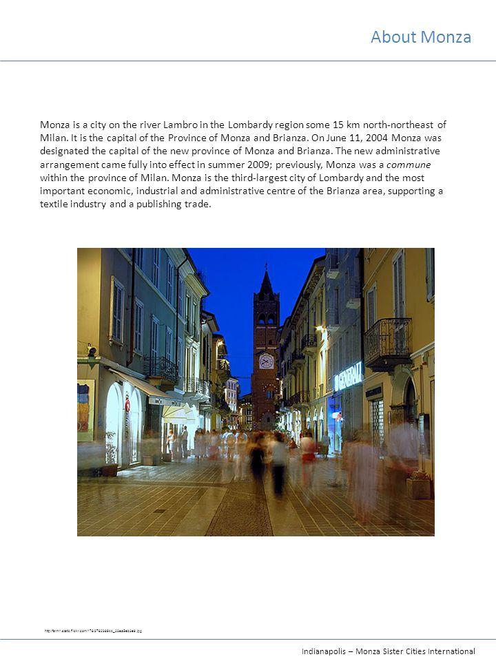 Indianapolis – Monza Sister Cities International About Monza Monza is a city on the river Lambro in the Lombardy region some 15 km north-northeast of Milan.