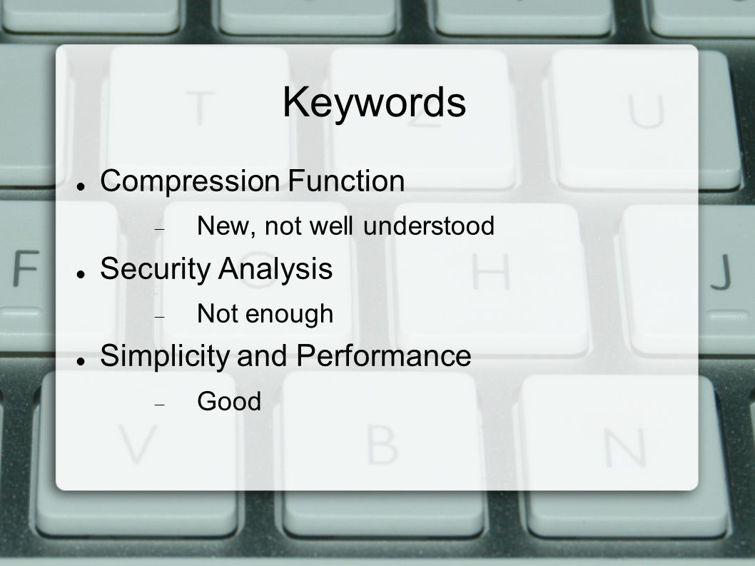 Keywords Compression Function  New, not well understood Security Analysis  Not enough Simplicity and Performance  Good
