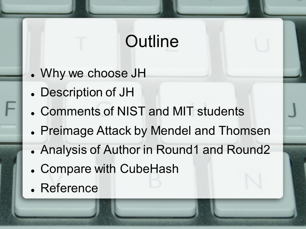 Outline Why we choose JH Description of JH Comments of NIST and MIT students Preimage Attack by Mendel and Thomsen Analysis of Author in Round1 and Round2 Compare with CubeHash Reference