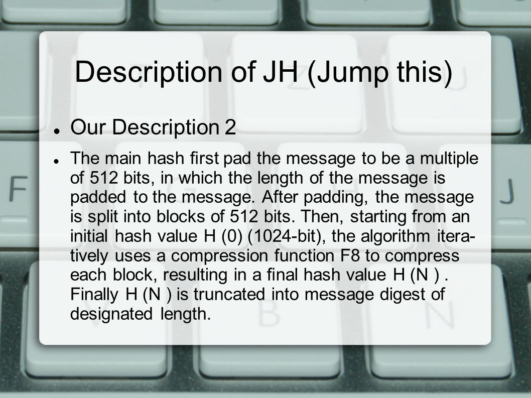 Description of JH (Jump this) Our Description 2 The main hash first pad the message to be a multiple of 512 bits, in which the length of the message is padded to the message.
