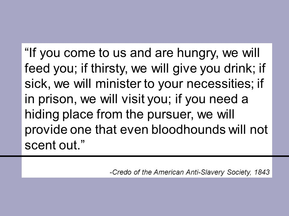 If you come to us and are hungry, we will feed you; if thirsty, we will give you drink; if sick, we will minister to your necessities; if in prison, we will visit you; if you need a hiding place from the pursuer, we will provide one that even bloodhounds will not scent out. -Credo of the American Anti-Slavery Society, 1843