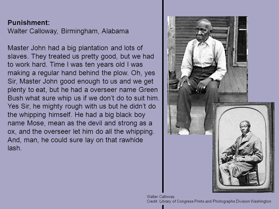 Punishment: Walter Calloway, Birmingham, Alabama Master John had a big plantation and lots of slaves.