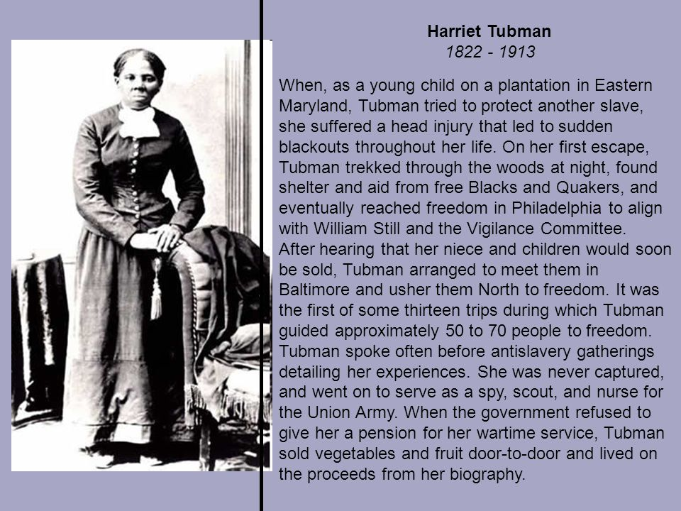 Harriet Tubman 1822 - 1913 When, as a young child on a plantation in Eastern Maryland, Tubman tried to protect another slave, she suffered a head injury that led to sudden blackouts throughout her life.
