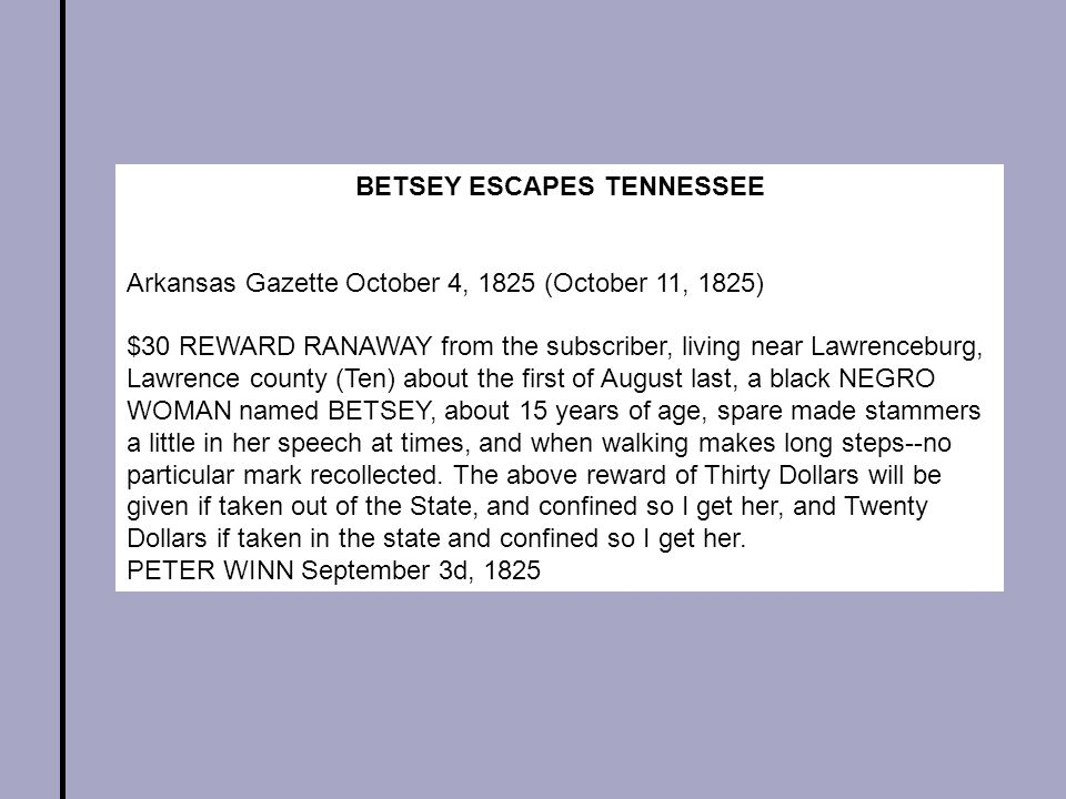 BETSEY ESCAPES TENNESSEE Arkansas Gazette October 4, 1825 (October 11, 1825) $30 REWARD RANAWAY from the subscriber, living near Lawrenceburg, Lawrence county (Ten) about the first of August last, a black NEGRO WOMAN named BETSEY, about 15 years of age, spare made stammers a little in her speech at times, and when walking makes long steps--no particular mark recollected.