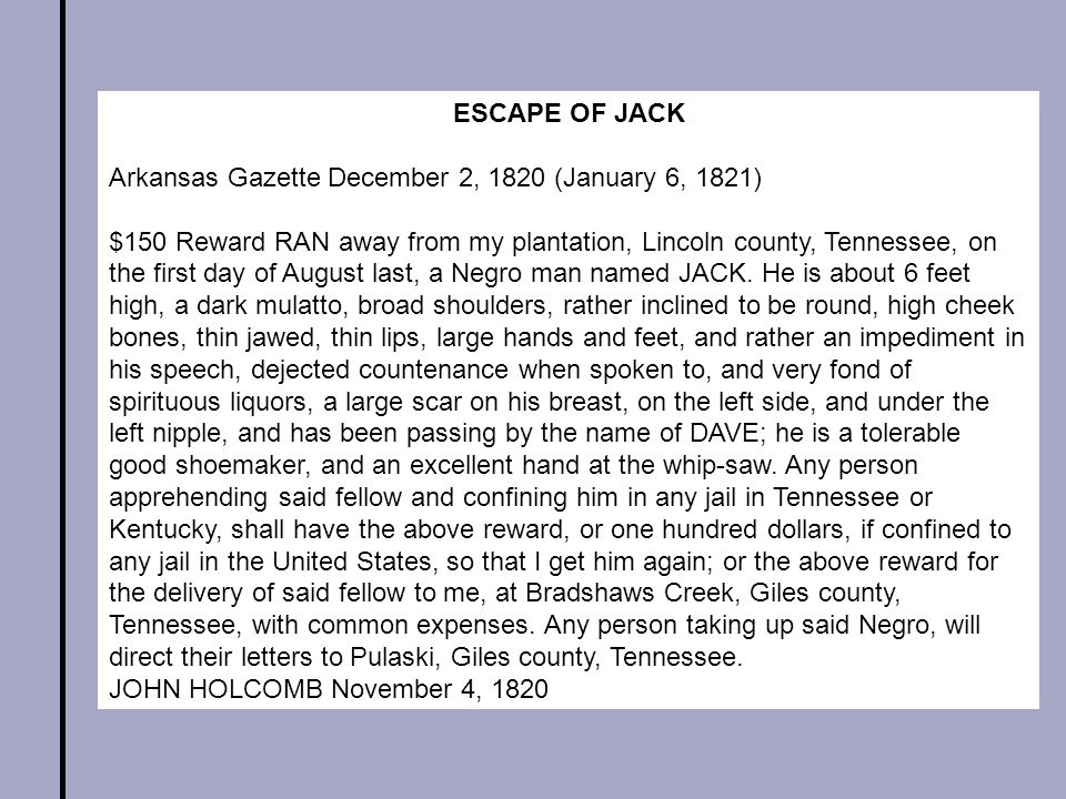 ESCAPE OF JACK Arkansas Gazette December 2, 1820 (January 6, 1821) $150 Reward RAN away from my plantation, Lincoln county, Tennessee, on the first day of August last, a Negro man named JACK.