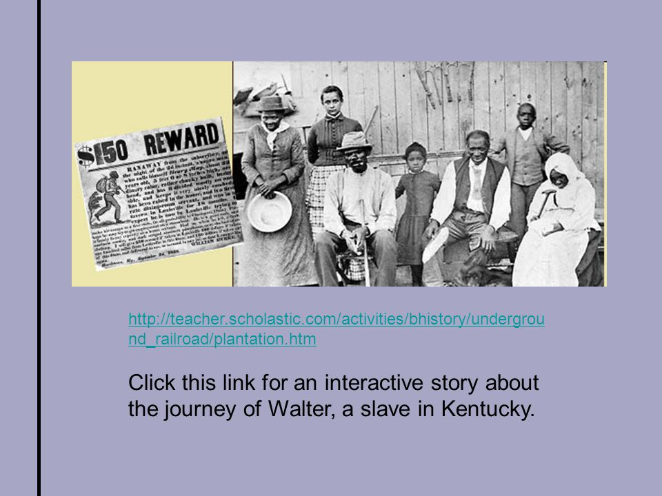 http://teacher.scholastic.com/activities/bhistory/undergrou nd_railroad/plantation.htm Click this link for an interactive story about the journey of Walter, a slave in Kentucky.