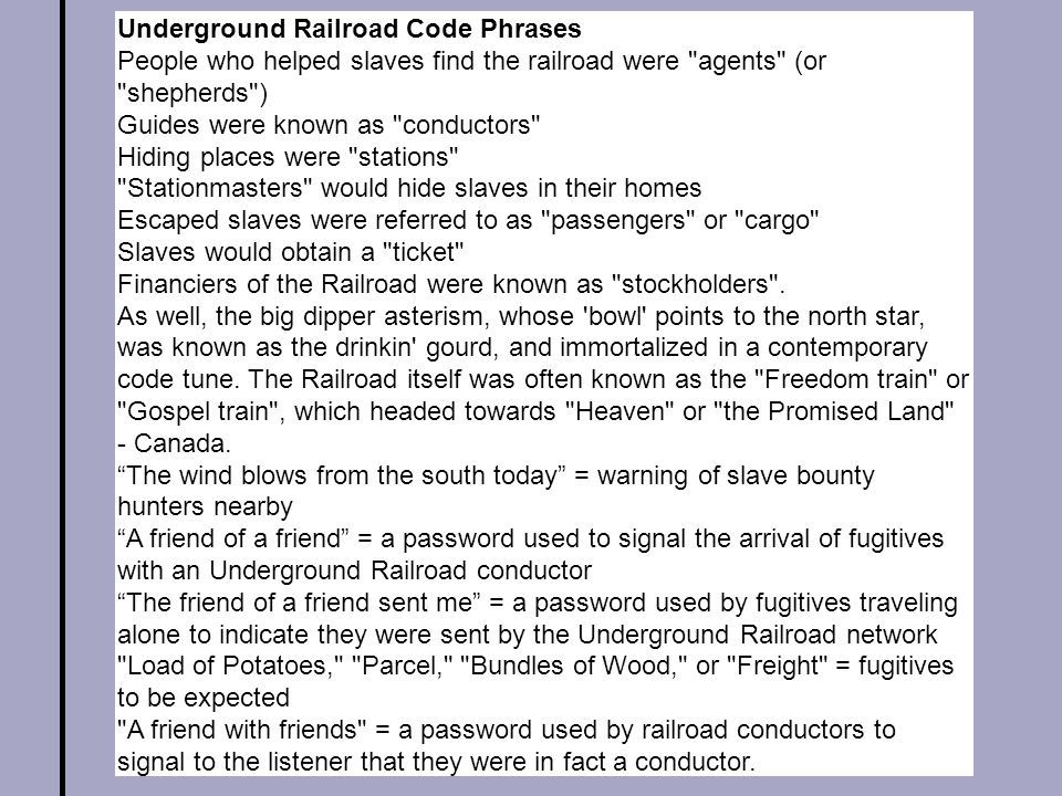Underground Railroad Code Phrases People who helped slaves find the railroad were agents (or shepherds ) Guides were known as conductors Hiding places were stations Stationmasters would hide slaves in their homes Escaped slaves were referred to as passengers or cargo Slaves would obtain a ticket Financiers of the Railroad were known as stockholders .
