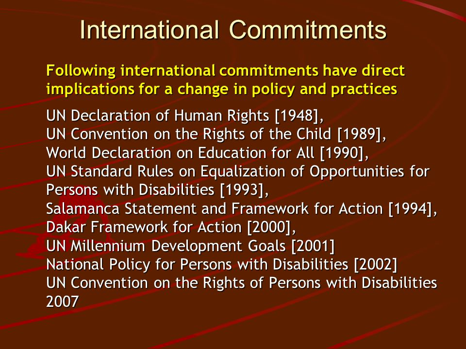 International Commitments Following international commitments have direct implications for a change in policy and practices UN Declaration of Human Rights [1948], UN Convention on the Rights of the Child [1989], World Declaration on Education for All [1990], UN Standard Rules on Equalization of Opportunities for Persons with Disabilities [1993], Salamanca Statement and Framework for Action [1994], Dakar Framework for Action [2000], UN Millennium Development Goals [2001] National Policy for Persons with Disabilities [2002] UN Convention on the Rights of Persons with Disabilities 2007