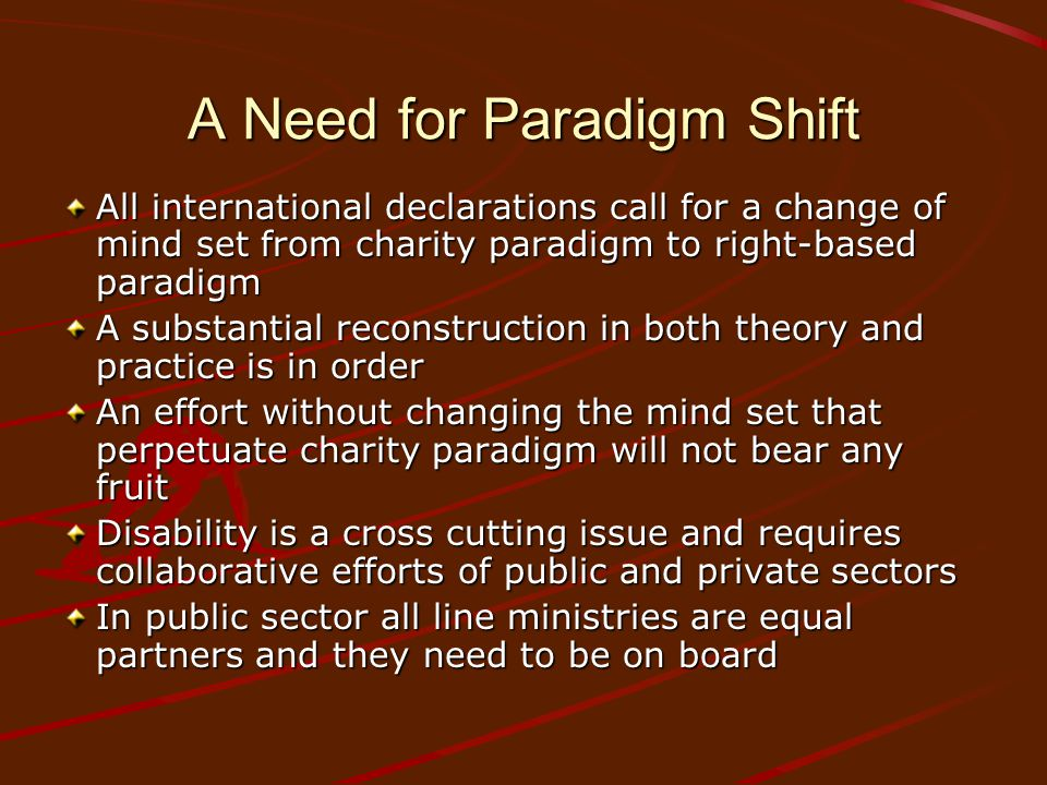 A Need for Paradigm Shift All international declarations call for a change of mind set from charity paradigm to right-based paradigm A substantial reconstruction in both theory and practice is in order An effort without changing the mind set that perpetuate charity paradigm will not bear any fruit Disability is a cross cutting issue and requires collaborative efforts of public and private sectors In public sector all line ministries are equal partners and they need to be on board