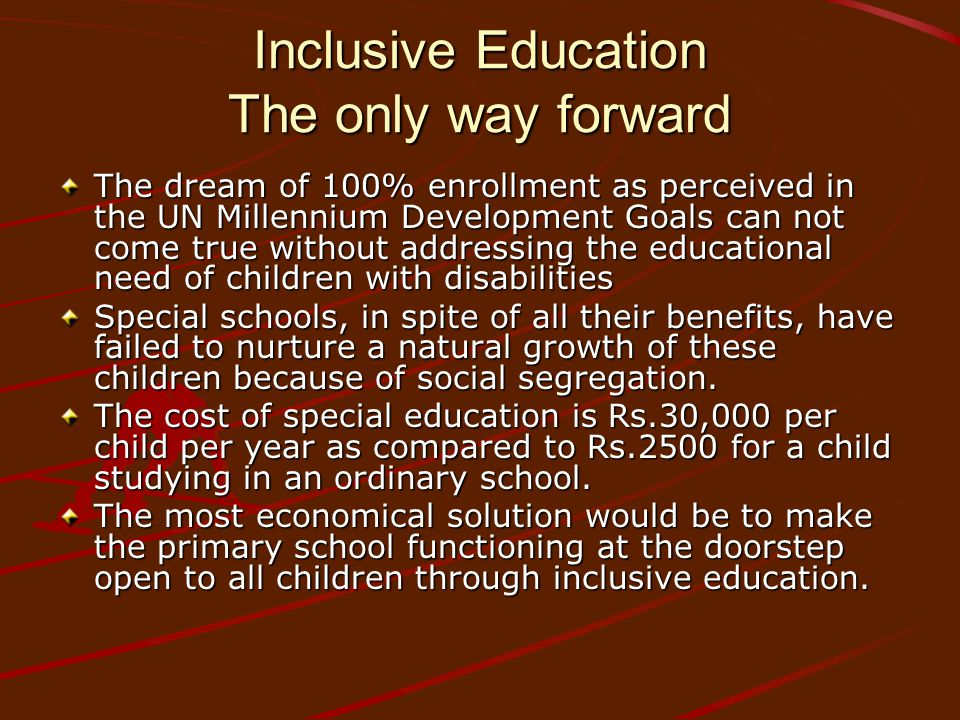 Inclusive Education The only way forward The dream of 100% enrollment as perceived in the UN Millennium Development Goals can not come true without addressing the educational need of children with disabilities Special schools, in spite of all their benefits, have failed to nurture a natural growth of these children because of social segregation.