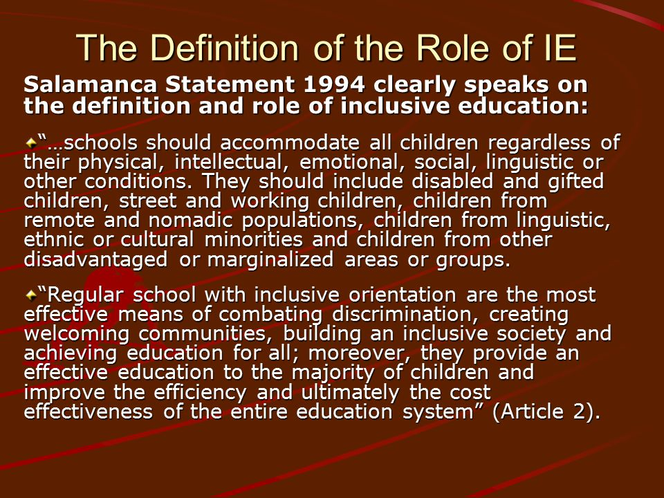 "The Definition of the Role of IE Salamanca Statement 1994 clearly speaks on the definition and role of inclusive education: ""…schools should accommoda"