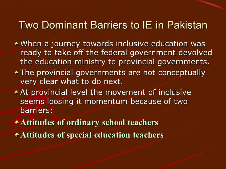 Two Dominant Barriers to IE in Pakistan When a journey towards inclusive education was ready to take off the federal government devolved the education ministry to provincial governments.