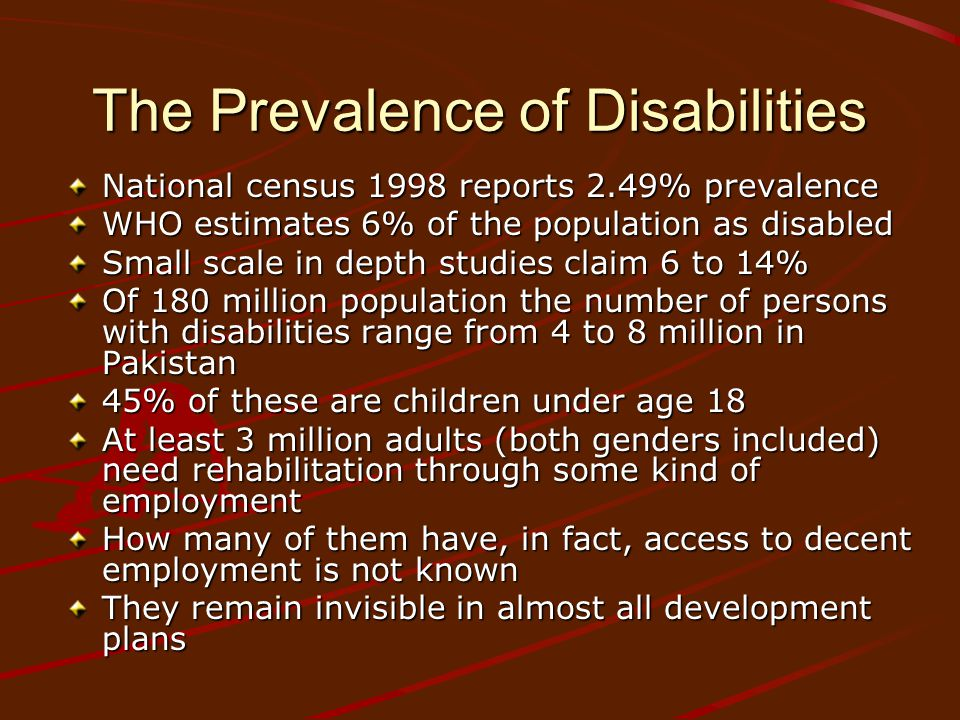 The Prevalence of Disabilities National census 1998 reports 2.49% prevalence WHO estimates 6% of the population as disabled Small scale in depth studies claim 6 to 14% Of 180 million population the number of persons with disabilities range from 4 to 8 million in Pakistan 45% of these are children under age 18 At least 3 million adults (both genders included) need rehabilitation through some kind of employment How many of them have, in fact, access to decent employment is not known They remain invisible in almost all development plans