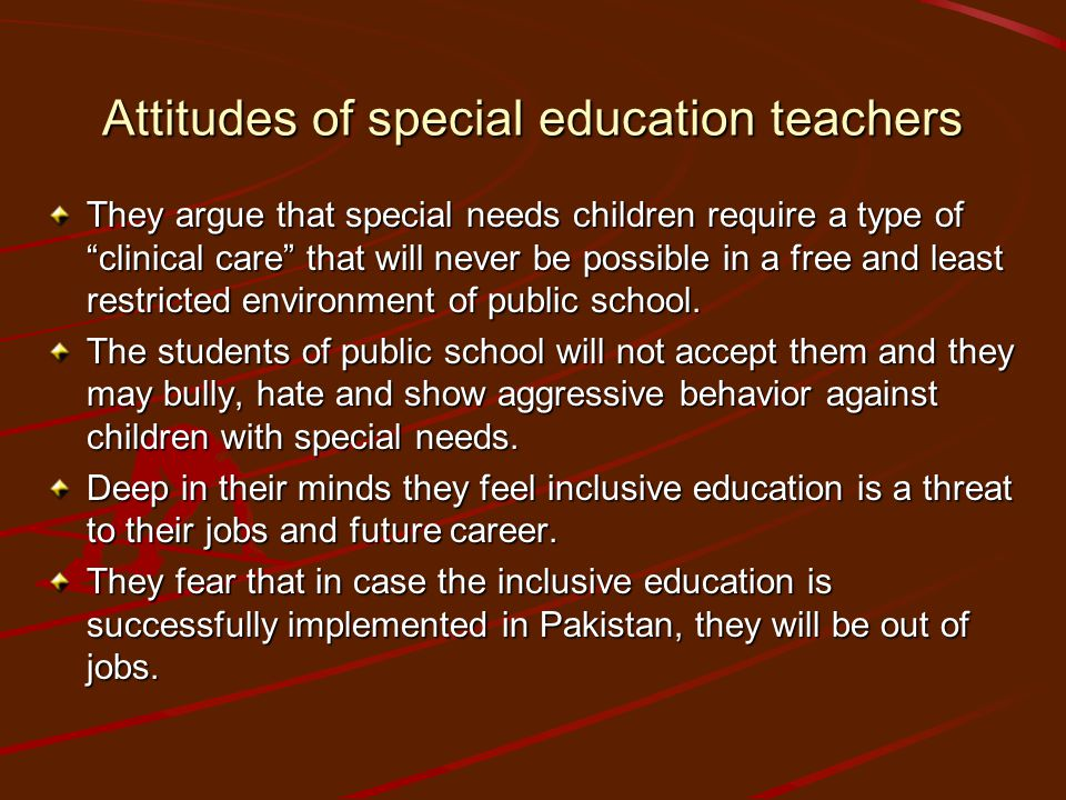Attitudes of special education teachers They argue that special needs children require a type of clinical care that will never be possible in a free and least restricted environment of public school.
