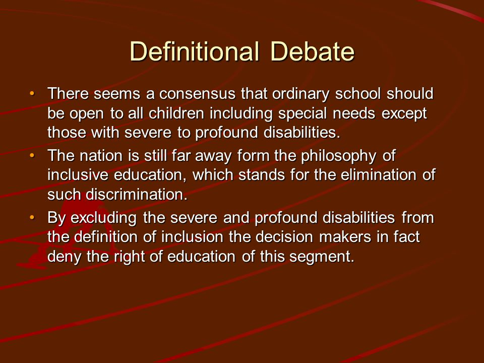 Definitional Debate There seems a consensus that ordinary school should be open to all children including special needs except those with severe to pr