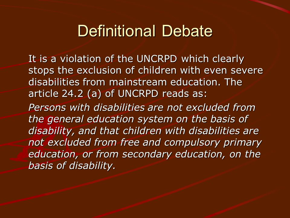 Definitional Debate It is a violation of the UNCRPD which clearly stops the exclusion of children with even severe disabilities from mainstream education.