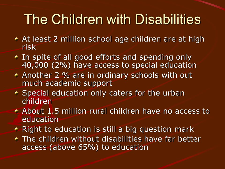 The Children with Disabilities At least 2 million school age children are at high risk In spite of all good efforts and spending only 40,000 (2%) have access to special education Another 2 % are in ordinary schools with out much academic support Special education only caters for the urban children About 1.5 million rural children have no access to education Right to education is still a big question mark The children without disabilities have far better access (above 65%) to education