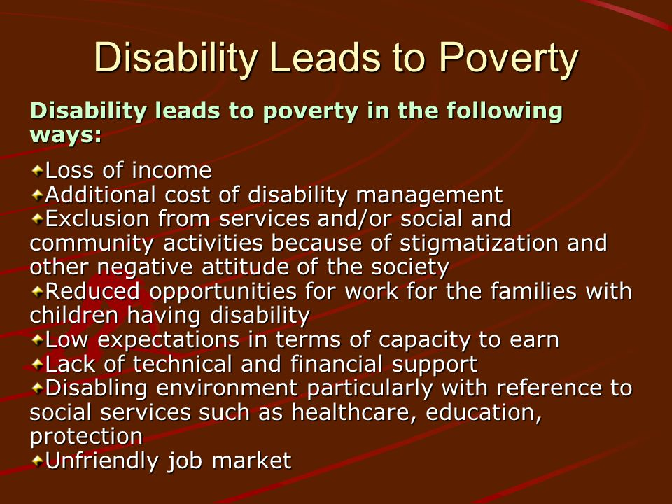 Disability Leads to Poverty Disability leads to poverty in the following ways: Loss of income Additional cost of disability management Exclusion from services and/or social and community activities because of stigmatization and other negative attitude of the society Reduced opportunities for work for the families with children having disability Low expectations in terms of capacity to earn Lack of technical and financial support Disabling environment particularly with reference to social services such as healthcare, education, protection Unfriendly job market