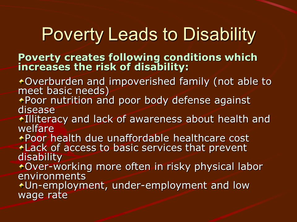 Poverty Leads to Disability Poverty creates following conditions which increases the risk of disability: Overburden and impoverished family (not able to meet basic needs) Poor nutrition and poor body defense against disease Illiteracy and lack of awareness about health and welfare Poor health due unaffordable healthcare cost Lack of access to basic services that prevent disability Over-working more often in risky physical labor environments Un-employment, under-employment and low wage rate