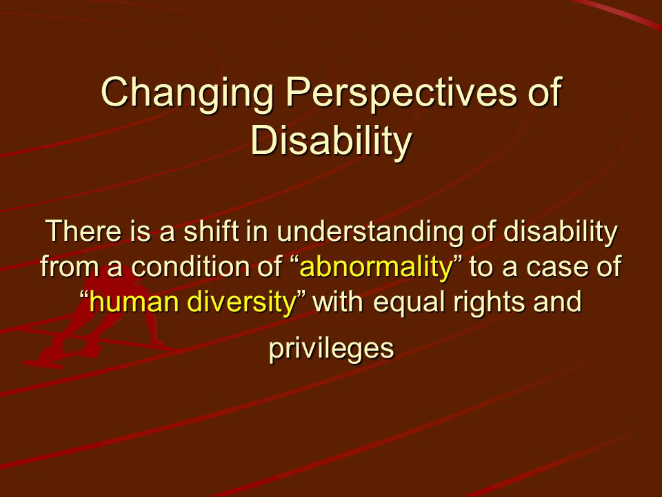 Changing Perspectives of Disability There is a shift in understanding of disability from a condition of abnormality to a case of human diversity with equal rights and privileges
