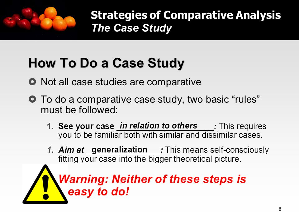 9 Remember this maxim … Think comparatively, but deeply and systematically Strategies of Comparative Analysis The Case Study More on next slide