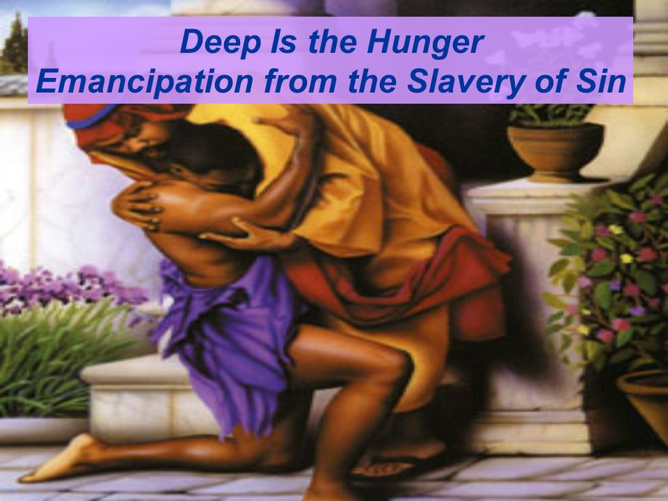 Deep Is the Hunger Emancipation from the Slavery of Sin It has always been an extremely strange fact that, both during the days of slavery and during the first decade after the war, so few individuals escaped complete demoralization and so few developed neuroses.