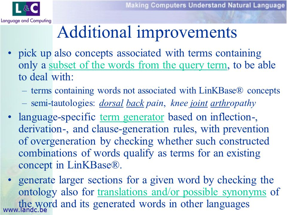 www.landc.be Additional improvements pick up also concepts associated with terms containing only a subset of the words from the query term, to be able to deal with: –terms containing words not associated with LinKBase® concepts –semi-tautologies: dorsal back pain, knee joint arthropathy language-specific term generator based on inflection-, derivation-, and clause-generation rules, with prevention of overgeneration by checking whether such constructed combinations of words qualify as terms for an existing concept in LinKBase®.