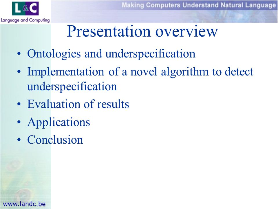 www.landc.be Presentation overview Ontologies and underspecification Implementation of a novel algorithm to detect underspecification Evaluation of results Applications Conclusion