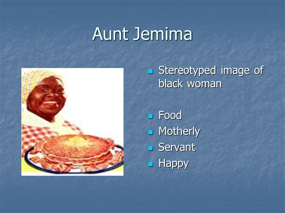 Aunt Jemima Stereotyped image of black woman Stereotyped image of black woman Food Food Motherly Motherly Servant Servant Happy Happy