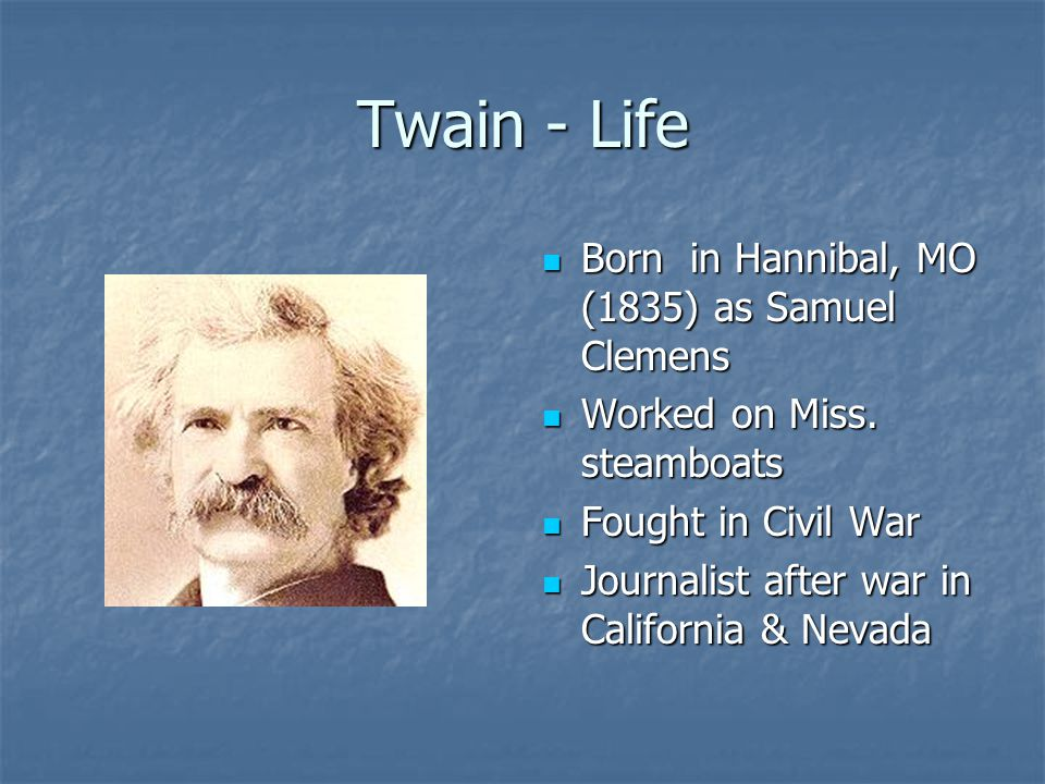 Twain - Life Born in Hannibal, MO (1835) as Samuel Clemens Born in Hannibal, MO (1835) as Samuel Clemens Worked on Miss. steamboats Worked on Miss. st