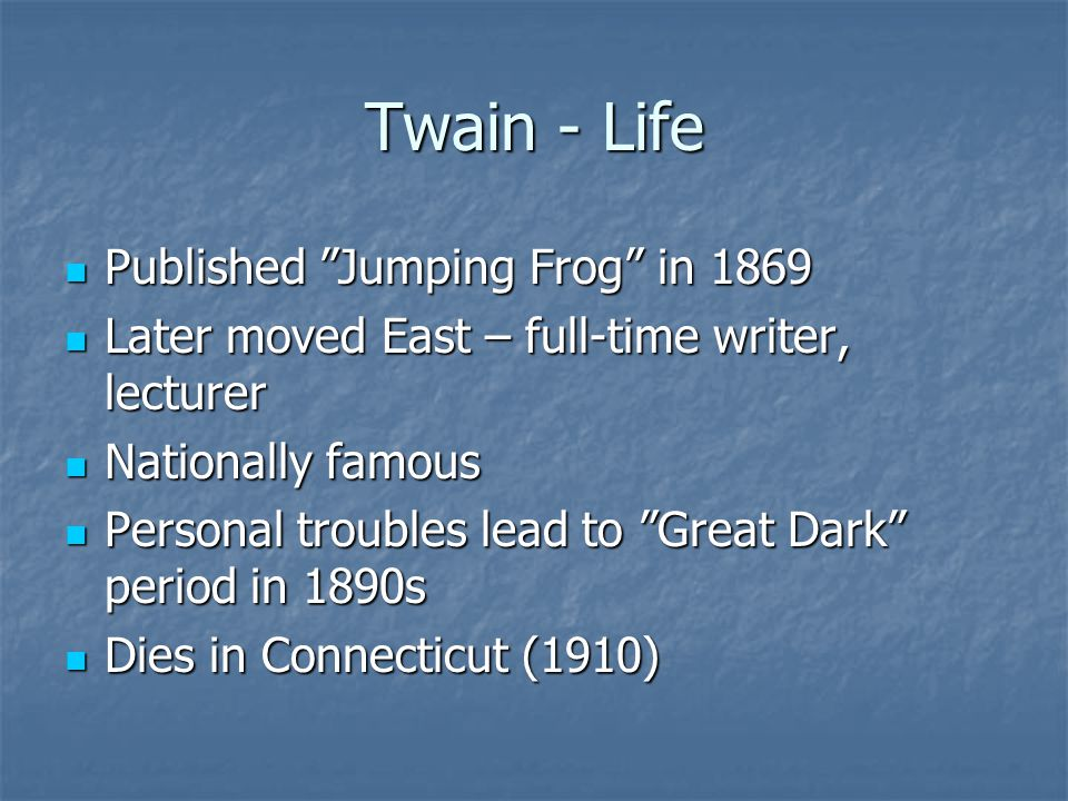 "Twain - Life Published ""Jumping Frog"" in 1869 Published ""Jumping Frog"" in 1869 Later moved East – full-time writer, lecturer Later moved East – full-t"