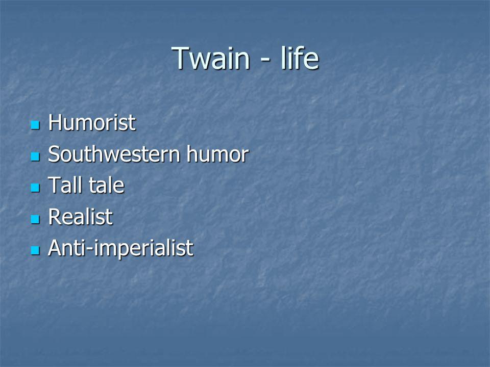 Twain - life Humorist Humorist Southwestern humor Southwestern humor Tall tale Tall tale Realist Realist Anti-imperialist Anti-imperialist