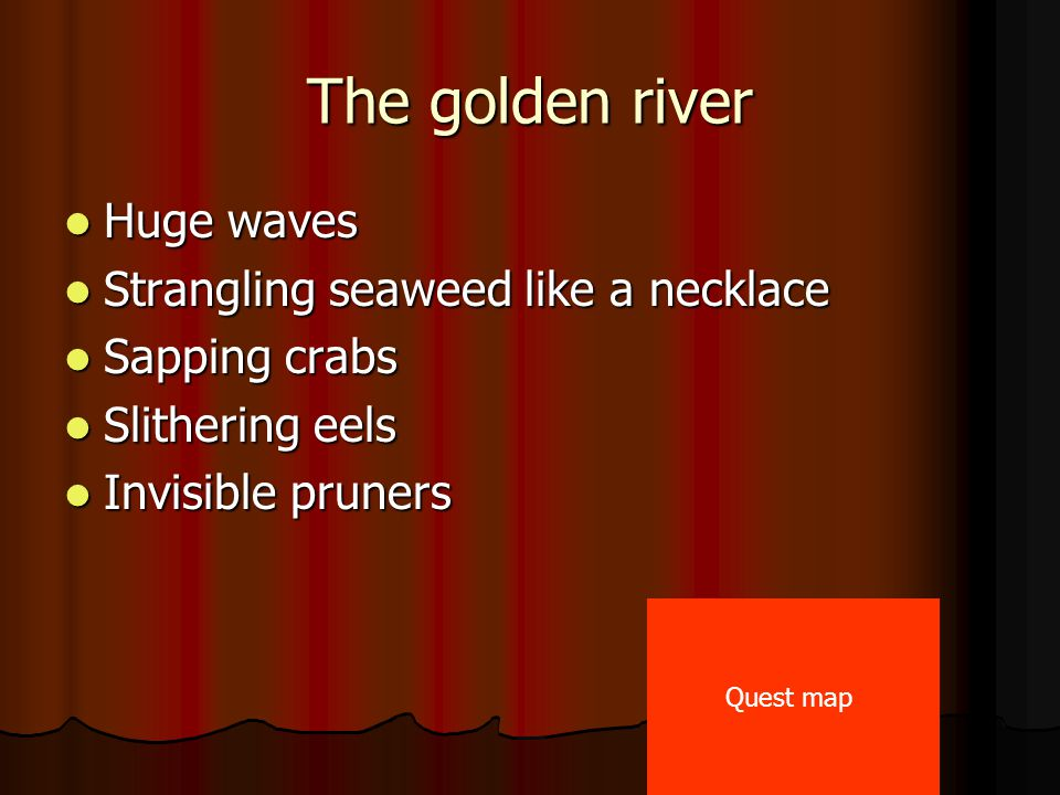 The golden river Huge waves Huge waves Strangling seaweed like a necklace Strangling seaweed like a necklace Sapping crabs Sapping crabs Slithering eels Slithering eels Invisible pruners Invisible pruners Quest map