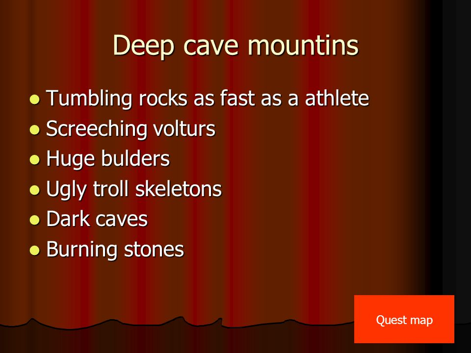 Deep cave mountins Tumbling rocks as fast as a athlete Tumbling rocks as fast as a athlete Screeching volturs Screeching volturs Huge bulders Huge bulders Ugly troll skeletons Ugly troll skeletons Dark caves Dark caves Burning stones Burning stones Quest map
