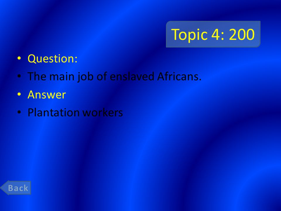 Topic 4: 200 Question: The main job of enslaved Africans. Answer Plantation workers